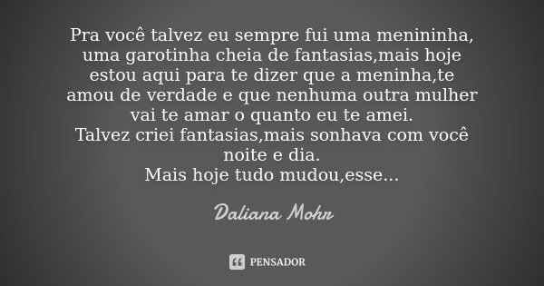 Pra você talvez eu sempre fui uma menininha, uma garotinha cheia de fantasias,mais hoje estou aqui para te dizer que a meninha,te amou de verdade e que nenhuma ... Frase de Daliana Mohr.