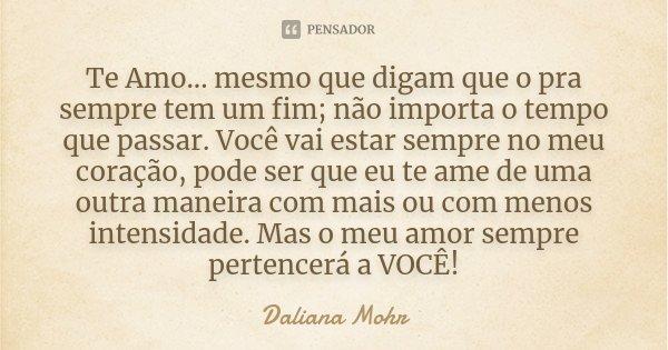 Te Amo... mesmo que digam que o pra sempre tem um fim; não importa o tempo que passar. Você vai estar sempre no meu coração, pode ser que eu te ame de uma outra... Frase de Daliana Mohr.