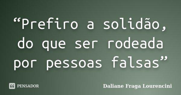 """""""Prefiro a solidão, do que ser rodeada por pessoas falsas""""... Frase de Daliane Fraga Lourencini."""