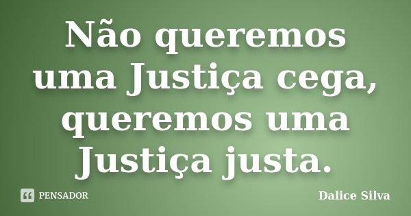 Não queremos uma Justiça cega, queremos uma Justiça justa.... Frase de Dalice Silva.