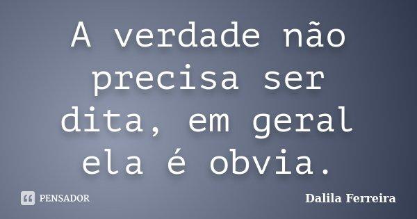 A verdade não precisa ser dita, em geral ela é obvia.... Frase de Dalila Ferreira.