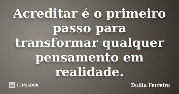 Acreditar é o primeiro passo para transformar qualquer pensamento em realidade.... Frase de Dalila Ferreira.