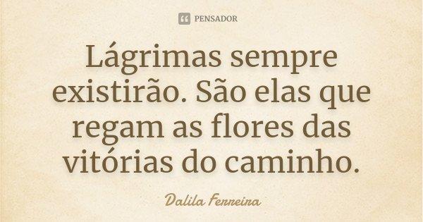 Lágrimas sempre existirão. São elas que regam as flores das vitórias do caminho.... Frase de Dalila Ferreira.