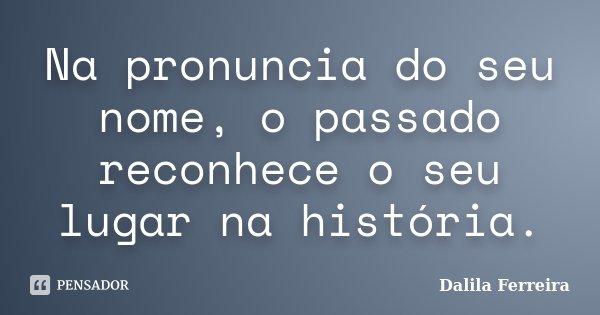 Na pronuncia do seu nome, o passado reconhece o seu lugar na história.... Frase de Dalila Ferreira.