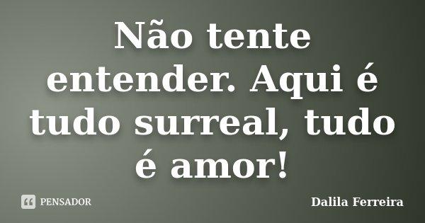 Não tente entender. Aqui é tudo surreal, tudo é amor!... Frase de Dalila Ferreira.