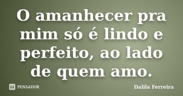 O amanhecer pra mim só é lindo e perfeito, ao lado de quem amo.... Frase de Dalila Ferreira.