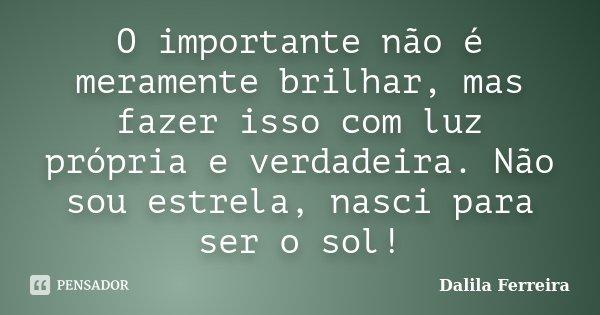 O importante não é meramente brilhar, mas fazer isso com luz própria e verdadeira. Não sou estrela, nasci para ser o sol!... Frase de Dalila Ferreira.