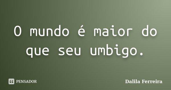 O mundo é maior do que seu umbigo.... Frase de Dalila Ferreira.