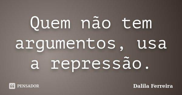 Quem não tem argumentos, usa a repressão.... Frase de Dalila Ferreira.