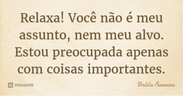 Relaxa! Você não é meu assunto, nem meu alvo. Estou preocupada apenas com coisas importantes.... Frase de Dalila Ferreira.