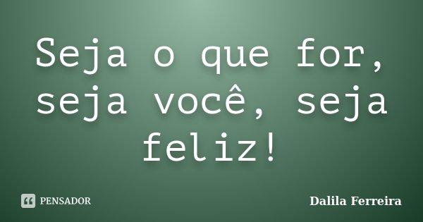Seja o que for, seja você, seja feliz!... Frase de Dalila Ferreira.