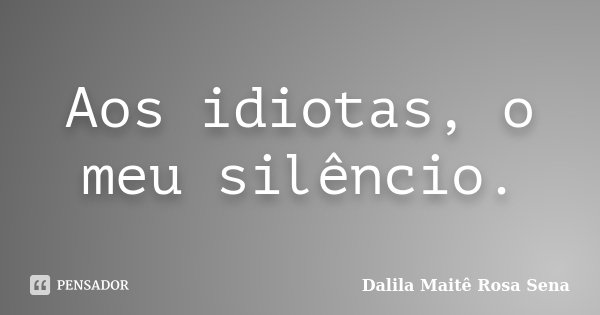 Aos idiotas, o meu silêncio.... Frase de Dalila Maitê Rosa Sena.