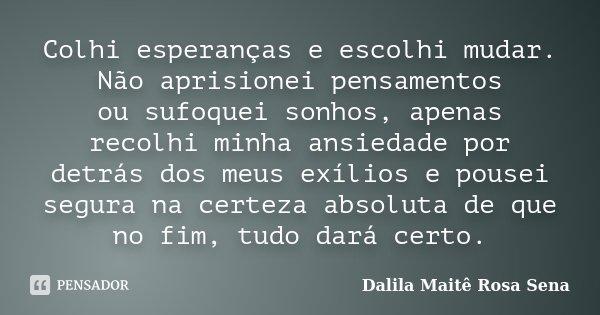 Colhi esperanças e escolhi mudar. Não aprisionei pensamentos ou sufoquei sonhos, apenas recolhi minha ansiedade por detrás dos meus exílios e pousei segura na c... Frase de Dalila Maitê Rosa Sena.
