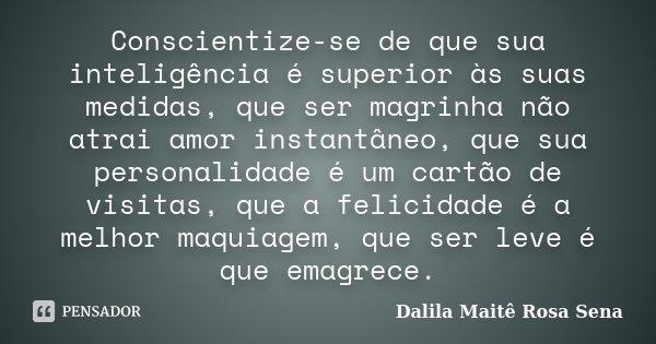 Conscientize-se de que sua inteligência é superior às suas medidas, que ser magrinha não atrai amor instantâneo, que sua personalidade é um cartão de visitas, q... Frase de Dalila Maitê Rosa Sena.