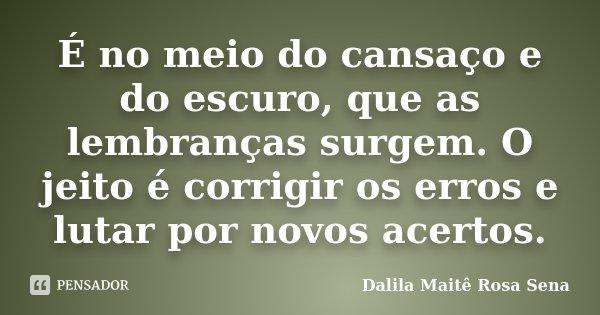 É no meio do cansaço e do escuro, que as lembranças surgem. O jeito é corrigir os erros e lutar por novos acertos.... Frase de Dalila Maitê Rosa Sena.