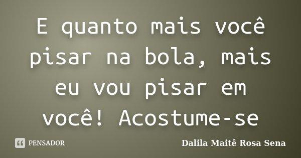 E quanto mais você pisar na bola, mais eu vou pisar em você! Acostume-se... Frase de Dalila Maitê Rosa Sena.