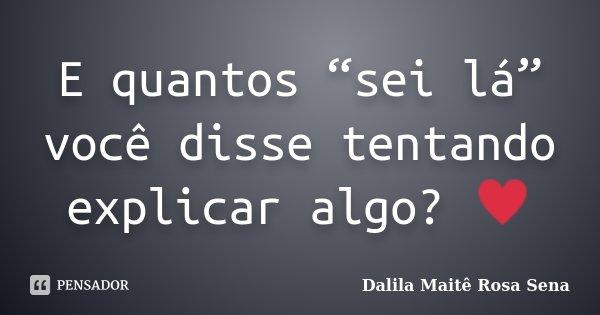 """E quantos """"sei lá"""" você disse tentando explicar algo? ♥... Frase de Dalila Maitê Rosa Sena."""