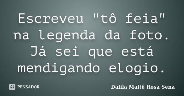 """Escreveu """"tô feia"""" na legenda da foto. Já sei que está mendigando elogio.... Frase de Dalila Maitê Rosa Sena."""
