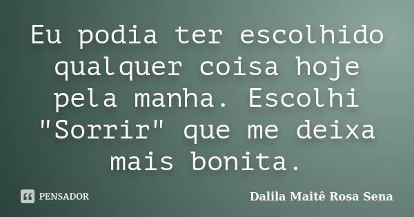 """Eu podia ter escolhido qualquer coisa hoje pela manha. Escolhi """"Sorrir"""" que me deixa mais bonita.... Frase de Dalila Maitê Rosa Sena."""