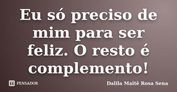 Eu só preciso de mim para ser feliz. O resto é complemento!... Frase de Dalila Maitê Rosa Sena.
