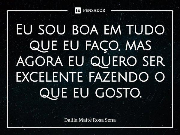 Eu sou boa em tudo que eu faço, mas agora eu quero ser excelente fazendo o que eu gosto.... Frase de Dalila Maitê Rosa Sena.