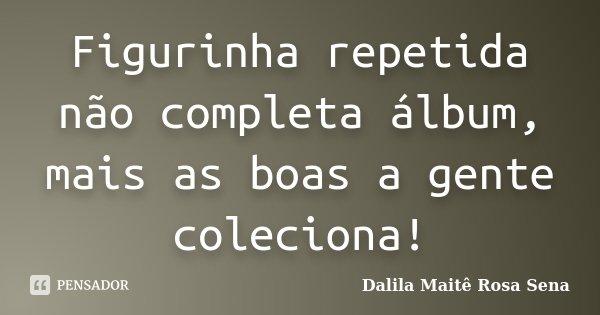 Figurinha repetida não completa álbum, mais as boas a gente coleciona!... Frase de Dalila Maitê Rosa Sena.