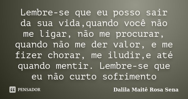 Lembre-se que eu posso sair da sua vida,quando você não me ligar, não me procurar, quando não me der valor, e me fizer chorar, me iludir,e até quando mentir. Le... Frase de Dalila Maitê Rosa Sena.