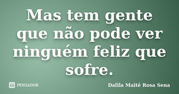 Mas tem gente que não pode ver ninguém feliz que sofre.... Frase de Dalila Maitê Rosa Sena.