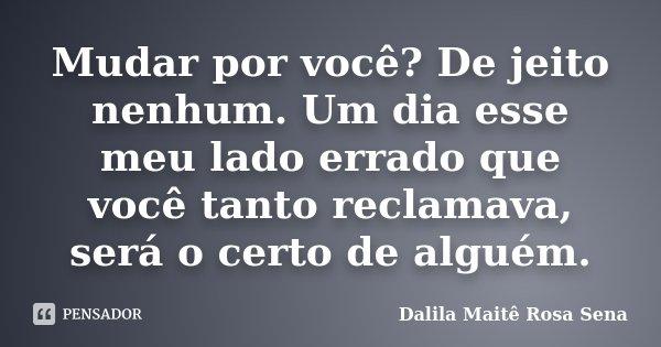 Mudar por você? De jeito nenhum. Um dia esse meu lado errado que você tanto reclamava, será o certo de alguém.... Frase de Dalila Maitê Rosa Sena.