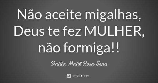 Não aceite migalhas, Deus te fez MULHER, não formiga!!... Frase de Dalila Maitê Rosa Sena.