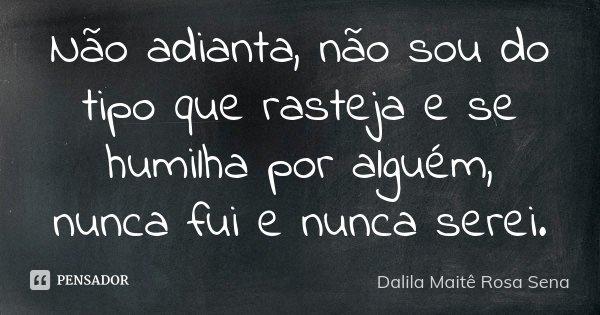 Não adianta, não sou do tipo que rasteja e se humilha por alguém, nunca fui e nunca serei.... Frase de Dalila Maite Rosa Sena.