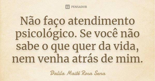 Não faço atendimento psicológico. Se você não sabe o que quer da vida, nem venha atrás de mim... Frase de Dalila Maitê Rosa Sena.