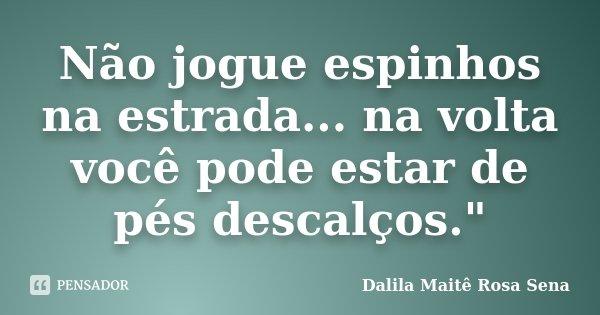 """Não jogue espinhos na estrada... na volta você pode estar de pés descalços.""""... Frase de Dalila Maitê Rosa Sena."""