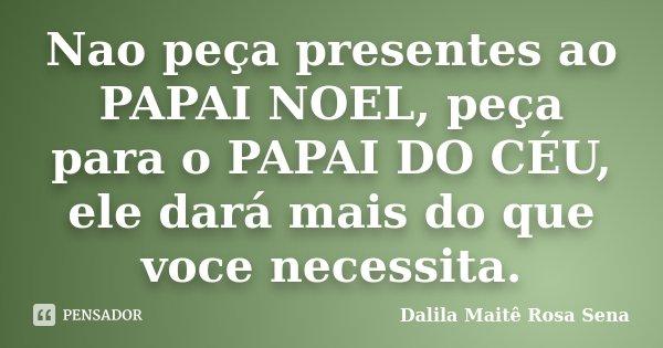 Nao peça presentes ao PAPAI NOEL, peça para o PAPAI DO CÉU, ele dará mais do que voce necessita.... Frase de Dalila Maite Rosa Sena.