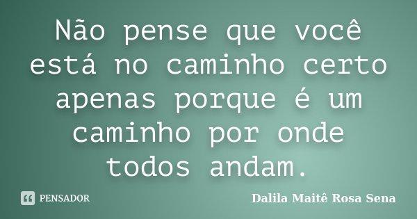 Não pense que você está no caminho certo apenas porque é um caminho por onde todos andam.... Frase de Dalila Maitê Rosa Sena.