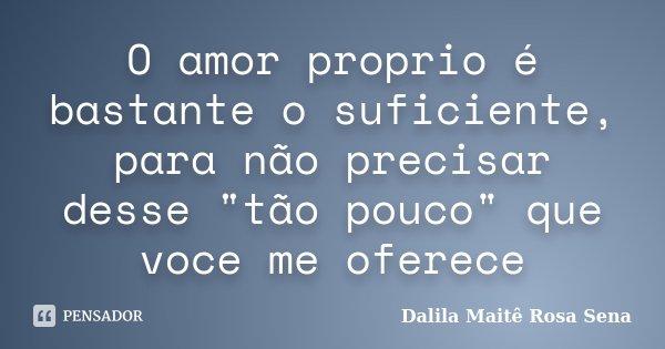 """O amor proprio é bastante o suficiente, para não precisar desse """"tão pouco"""" que voce me oferece... Frase de Dalila Maite Rosa Sena."""