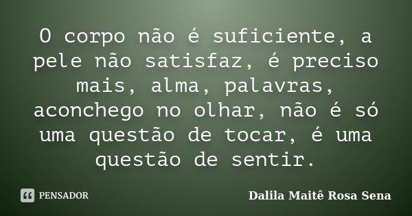 O corpo não é suficiente, a pele não satisfaz, é preciso mais, alma, palavras, aconchego no olhar, não é só uma questão de tocar, é uma questão de sentir.... Frase de Dalila Maitê Rosa Sena.