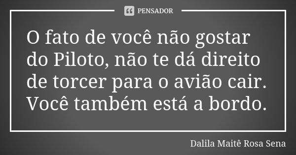 O fato de você não gostar do Piloto, não te dá direito de torcer para o avião cair. Você também está a bordo.... Frase de Dalila Maitê Rosa Sena.