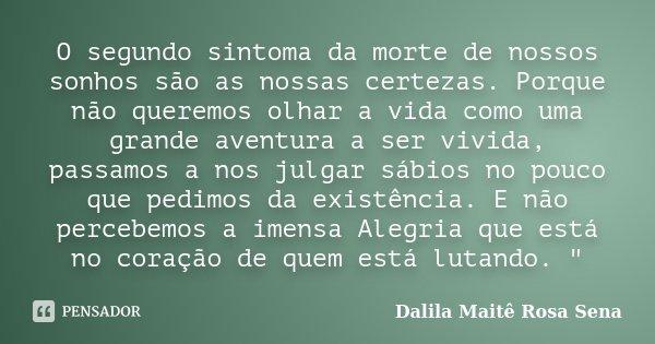 O segundo sintoma da morte de nossos sonhos são as nossas certezas. Porque não queremos olhar a vida como uma grande aventura a ser vivida, passamos a nos julga... Frase de Dalila Maitê Rosa Sena.