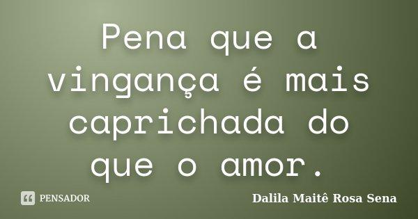 Pena que a vingança é mais caprichada do que o amor.... Frase de Dalila Maitê Rosa Sena.