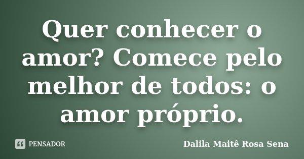 Quer conhecer o amor? Comece pelo melhor de todos: o amor próprio.... Frase de Dalila Maitê Rosa Sena.