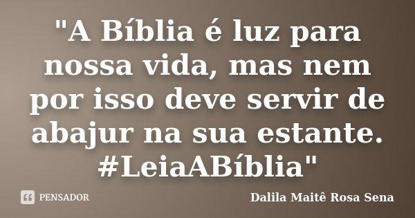 """""""A Bíblia é luz para nossa vida, mas nem por isso deve servir de abajur na sua estante. #LeiaABíblia""""... Frase de Dalila Maitê Rosa Sena."""