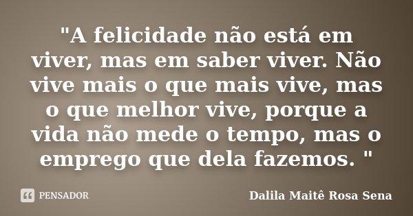 """""""A felicidade não está em viver, mas em saber viver. Não vive mais o que mais vive, mas o que melhor vive, porque a vida não mede o tempo, mas o emprego qu... Frase de Dalila Maitê Rosa Sena."""