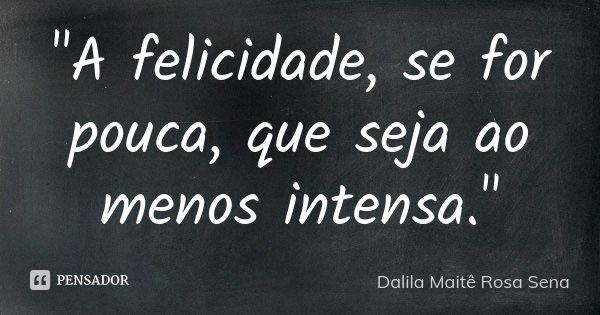 """""""A felicidade, se for pouca, que seja ao menos intensa.""""... Frase de Dalila Maitê Rosa Sena."""