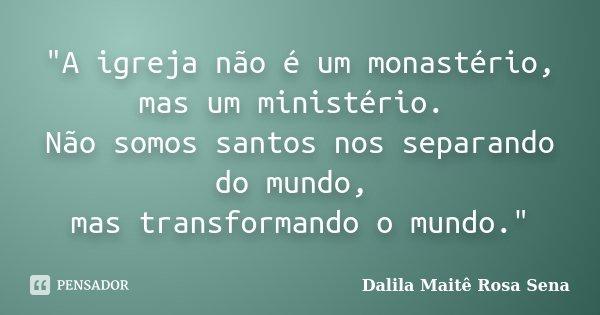 """""""A igreja não é um monastério, mas um ministério. Não somos santos nos separando do mundo, mas transformando o mundo.""""... Frase de Dalila Maitê Rosa Sena."""