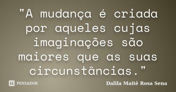 """""""A mudança é criada por aqueles cujas imaginações são maiores que as suas circunstâncias.""""... Frase de Dalila Maitê Rosa Sena."""
