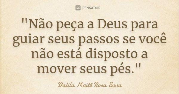 """""""Não peça a Deus para guiar seus passos se você não está disposto a mover seus pés.""""... Frase de Dalila Maitê Rosa Sena."""