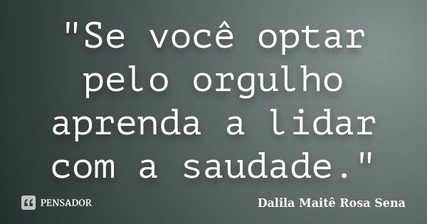"""""""Se você optar pelo orgulho aprenda a lidar com a saudade.""""... Frase de Dalila Maitê Rosa Sena."""