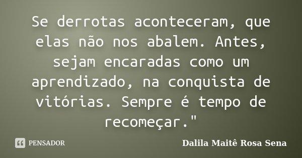 """Se derrotas aconteceram, que elas não nos abalem. Antes, sejam encaradas como um aprendizado, na conquista de vitórias. Sempre é tempo de recomeçar.""""... Frase de Dalila Maitê Rosa Sena."""
