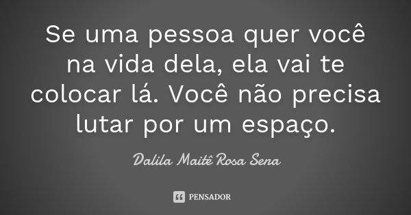 Se Uma Pessoa Quer Você Na Vida Dela,... Dalila Maitê Rosa